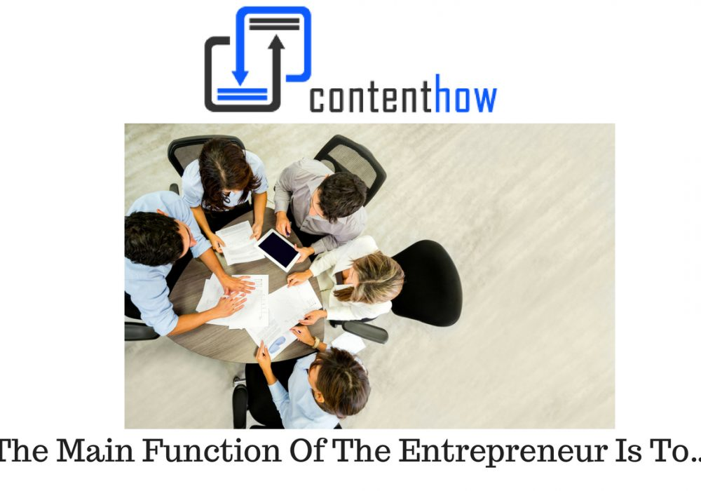 The Main Function Of The Entrepreneur Is To…