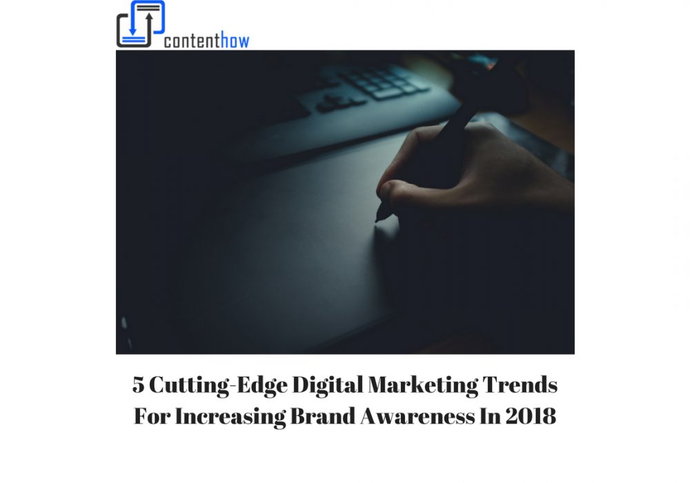5 Cutting-Edge Digital Marketing Trends for Increasing Brand Awareness in 2018